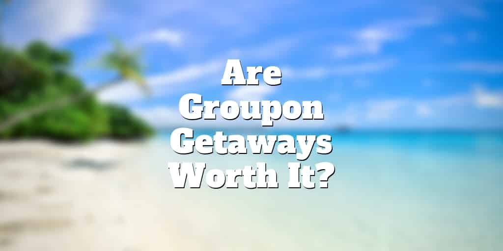 groupon getaways worth it
